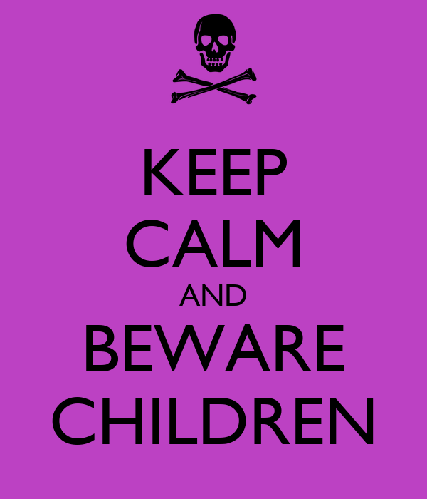 KEEP CALM AND BEWARE CHILDREN