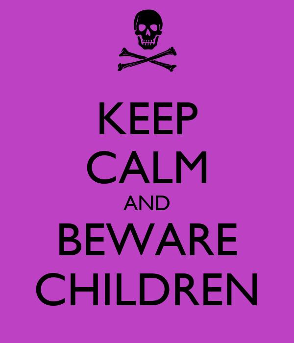 KEEP CALM AND BEWARE CHILDREN