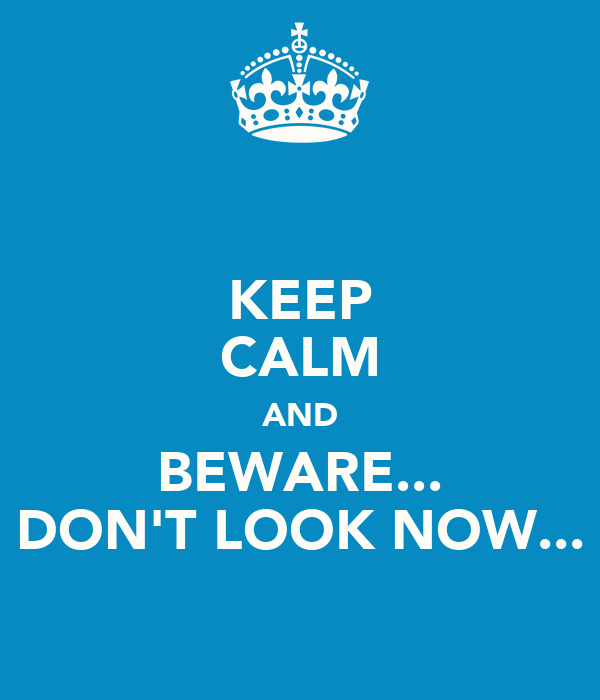 KEEP CALM AND BEWARE... DON'T LOOK NOW...