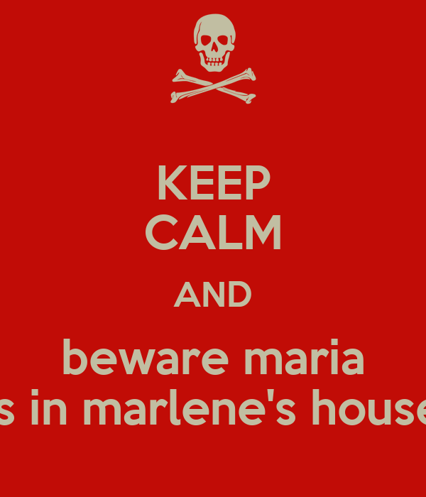KEEP CALM AND beware maria is in marlene's house
