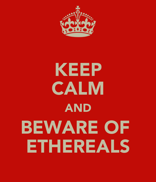 KEEP CALM AND BEWARE OF  ETHEREALS
