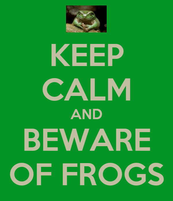 KEEP CALM AND BEWARE OF FROGS