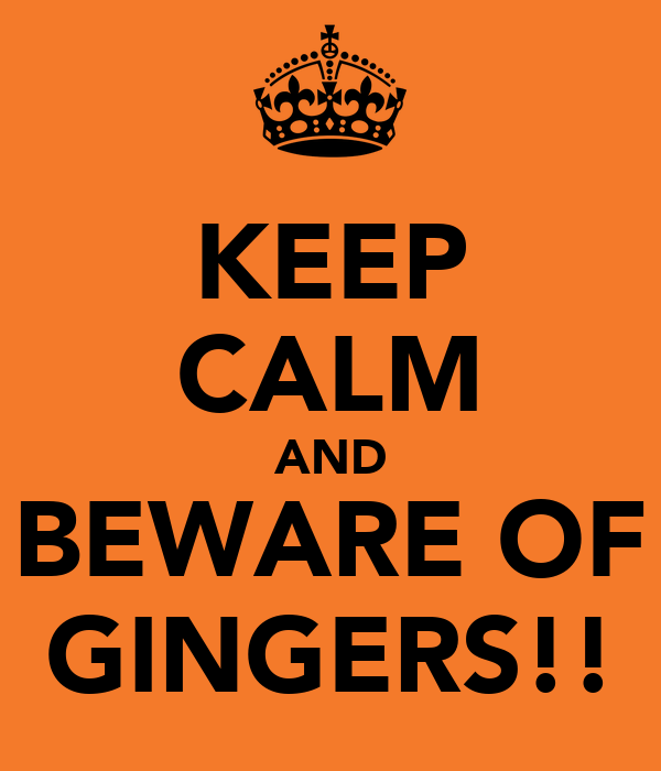 KEEP CALM AND BEWARE OF GINGERS!!
