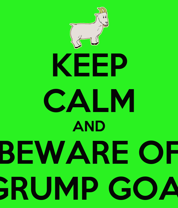 KEEP CALM AND BEWARE OF  GRUMP GOAT