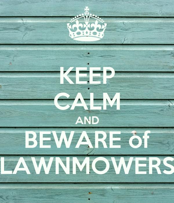KEEP CALM AND BEWARE of LAWNMOWERS