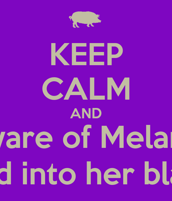 KEEP CALM AND Beware of Melanie;  You could get sucked into her black hole of fat roles.