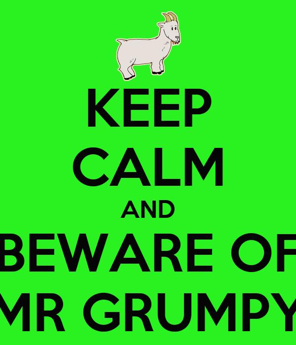 KEEP CALM AND BEWARE OF MR GRUMPY