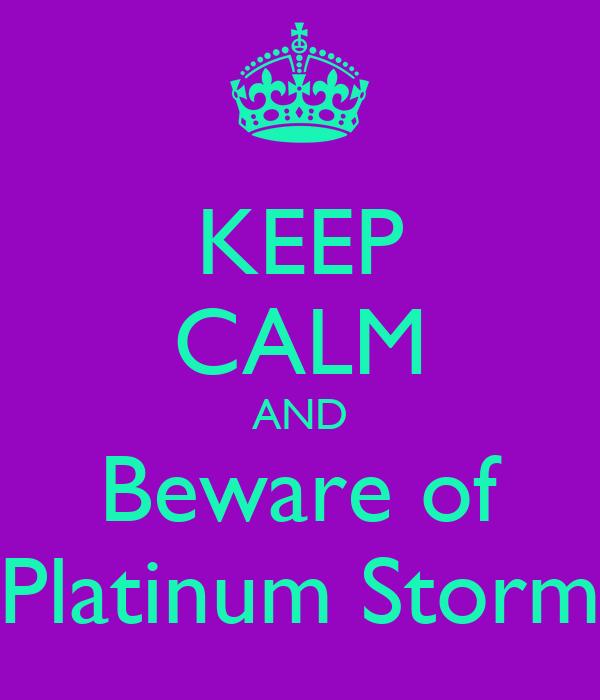 KEEP CALM AND Beware of Platinum Storm