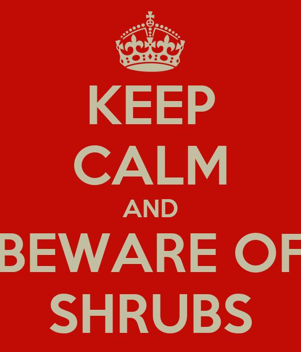 KEEP CALM AND BEWARE OF SHRUBS