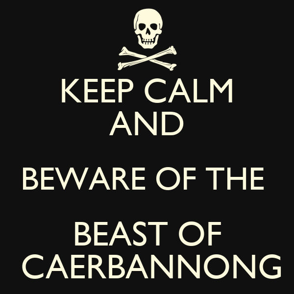 KEEP CALM AND BEWARE OF THE  BEAST OF  CAERBANNONG