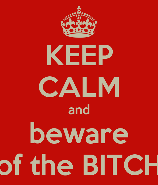 KEEP CALM and beware of the BITCH