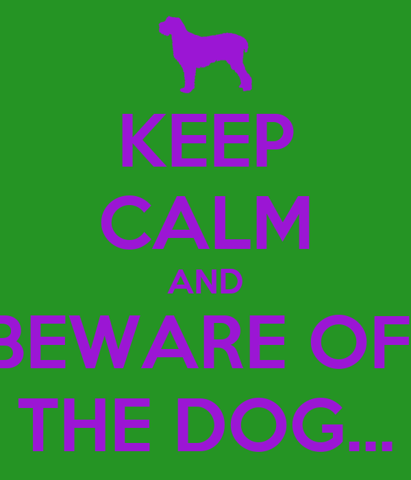 KEEP CALM AND BEWARE OF  THE DOG...
