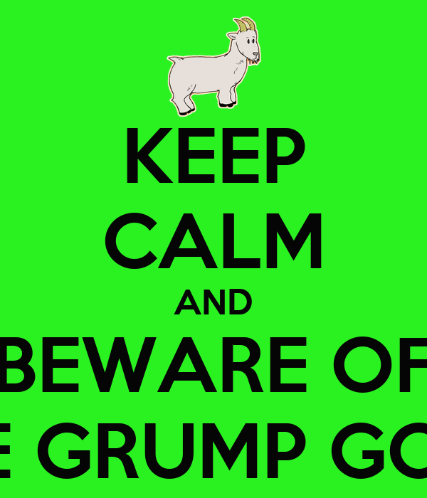 KEEP CALM AND BEWARE OF THE GRUMP GOAT