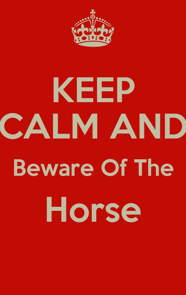 KEEP CALM AND Beware Of The Horse