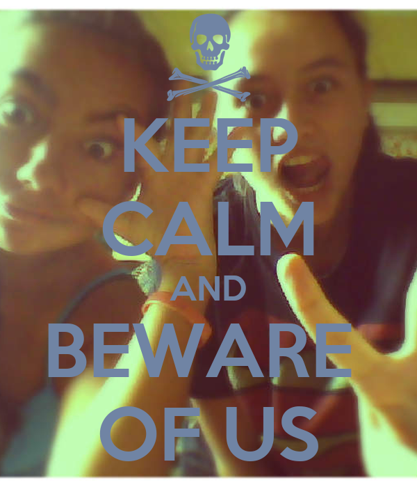 KEEP CALM AND BEWARE  OF US