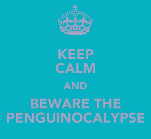 KEEP CALM AND BEWARE THE PENGUINOCALYPSE