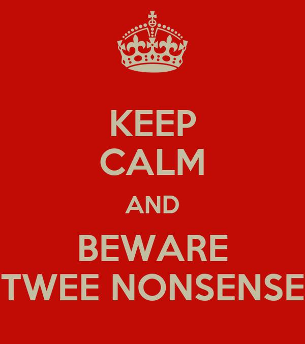 KEEP CALM AND BEWARE TWEE NONSENSE