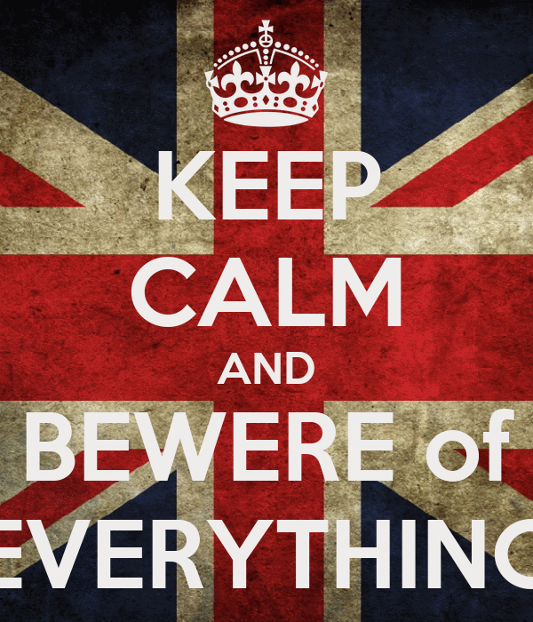 KEEP CALM AND BEWERE of EVERYTHING