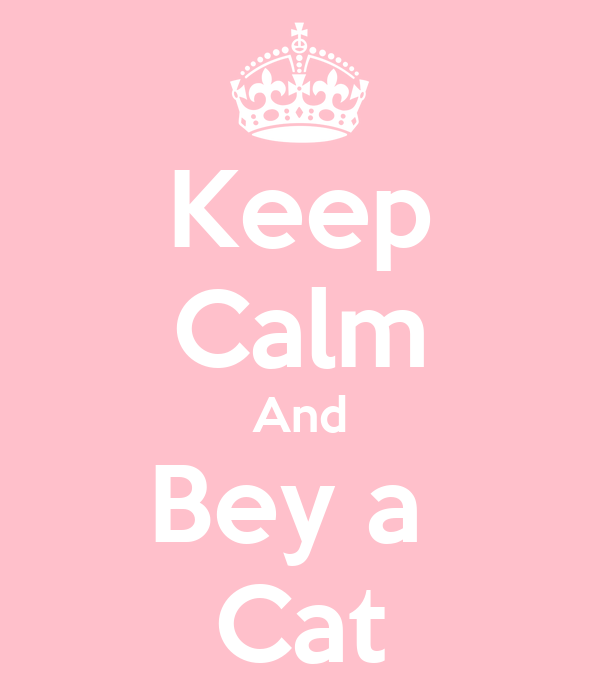 Keep Calm And Bey a  Cat