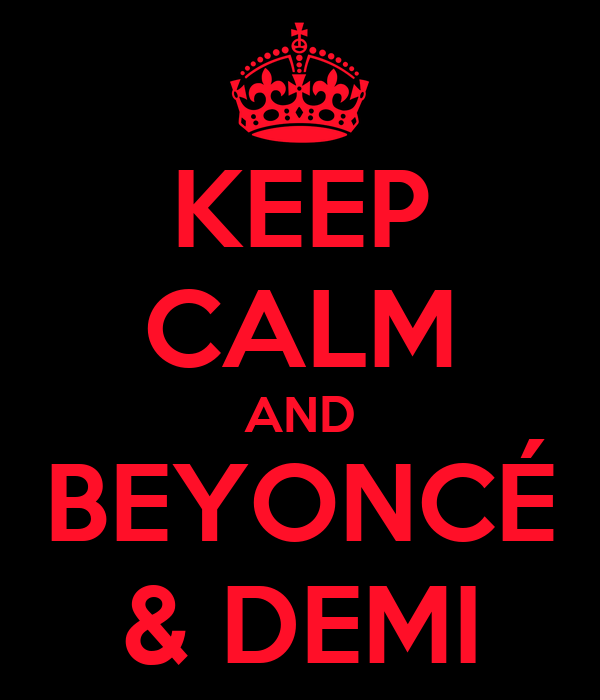 KEEP CALM AND BEYONCÉ & DEMI