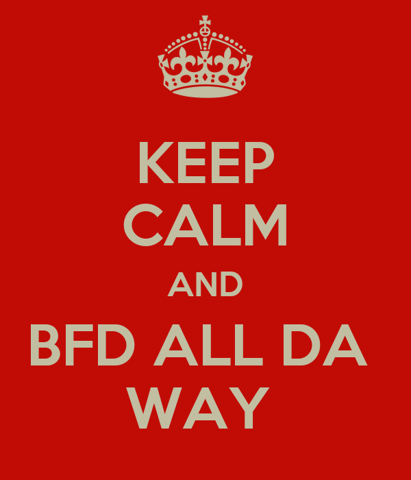 KEEP CALM AND BFD ALL DA  WAY