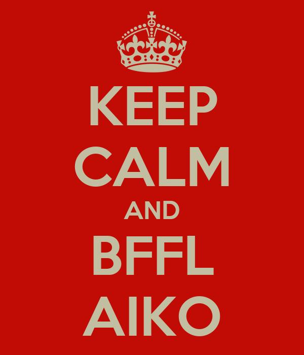 KEEP CALM AND BFFL AIKO