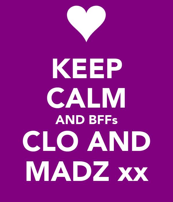 KEEP CALM AND BFFs CLO AND MADZ xx