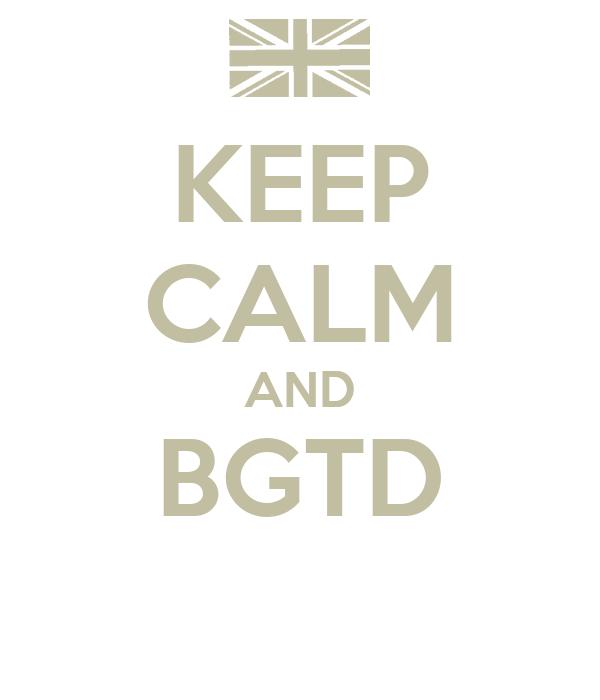 KEEP CALM AND BGTD