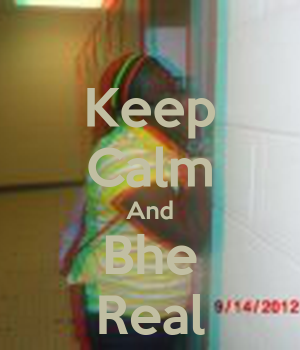 Keep Calm And Bhe Real