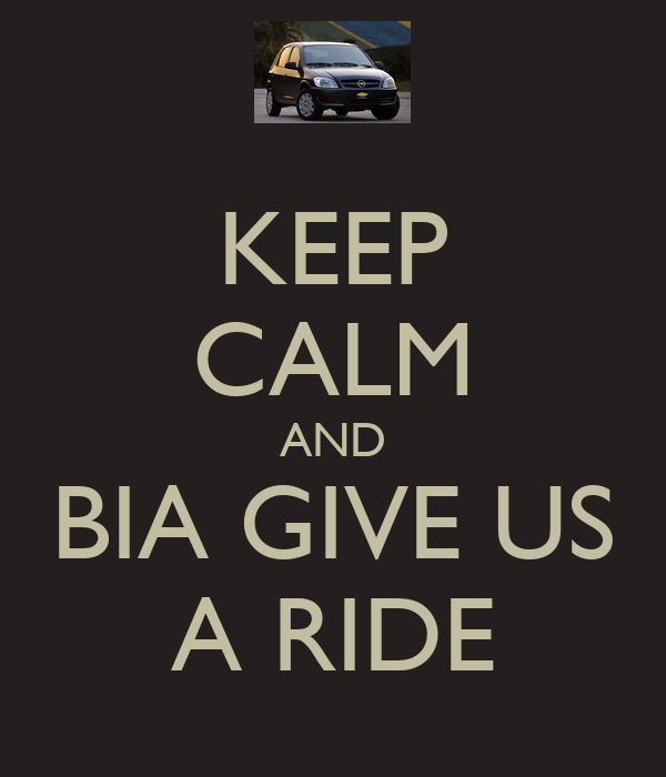 KEEP CALM AND BIA GIVE US A RIDE