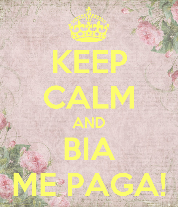 KEEP CALM AND BIA ME PAGA!