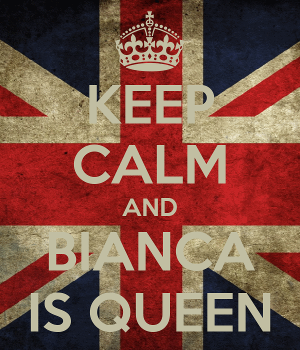 KEEP CALM AND BIANCA IS QUEEN