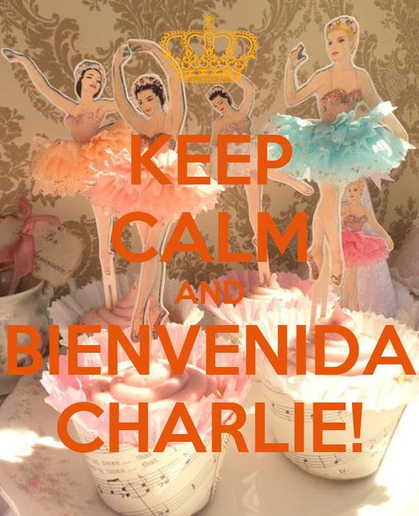 KEEP CALM AND BIENVENIDA CHARLIE!