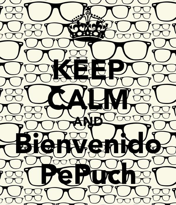 KEEP CALM AND Bienvenido PePuch
