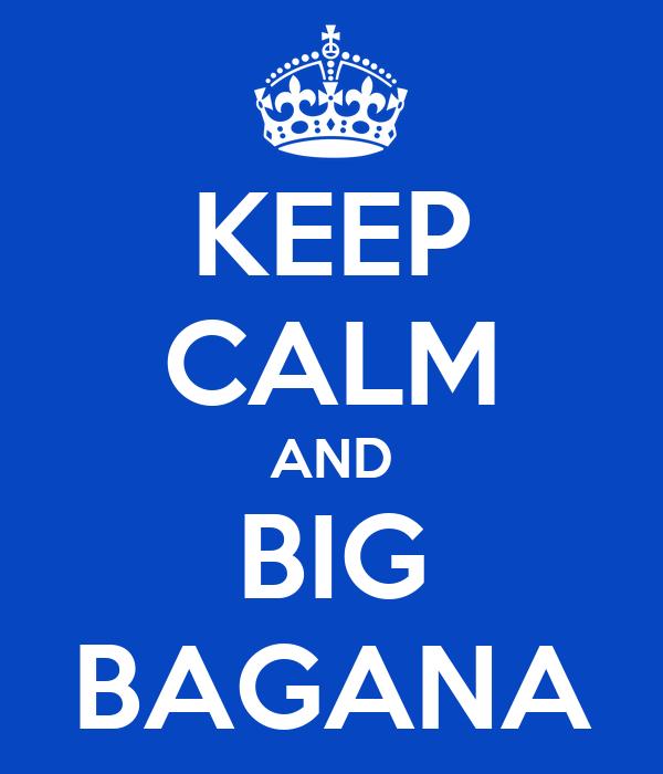 KEEP CALM AND BIG BAGANA