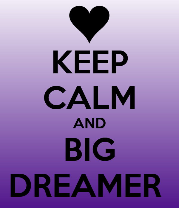 KEEP CALM AND BIG DREAMER