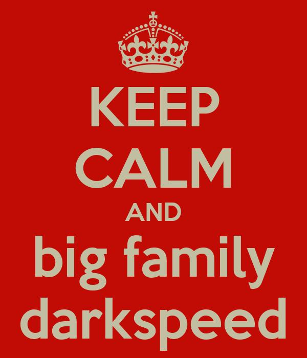 KEEP CALM AND big family darkspeed