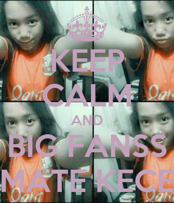 KEEP CALM AND BIG FANSS MATE KECE