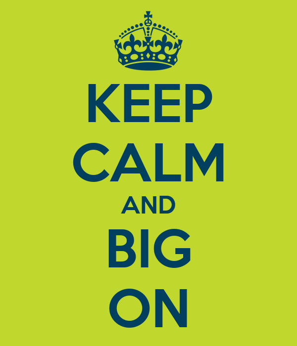 KEEP CALM AND BIG ON