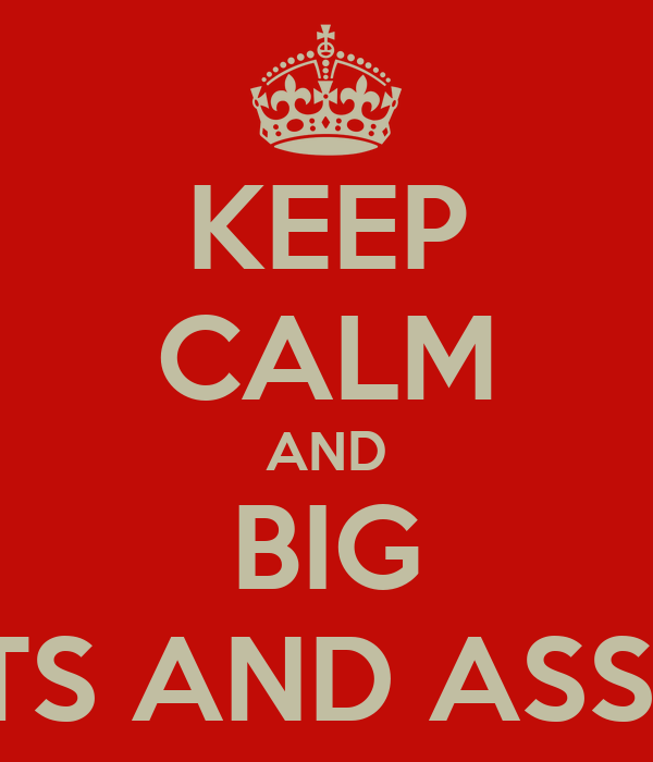 KEEP CALM AND BIG TITS AND ASSES