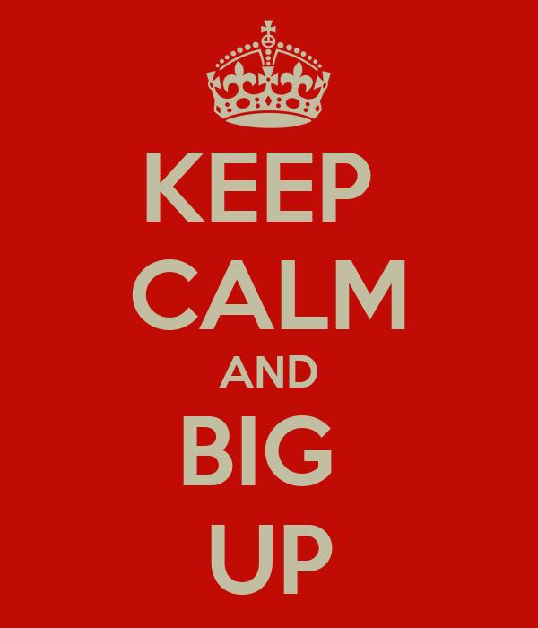 KEEP  CALM AND BIG  UP