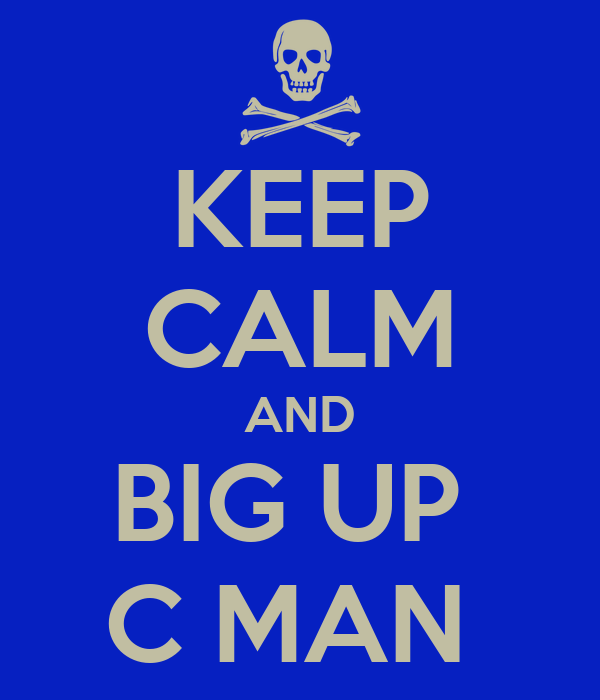 KEEP CALM AND BIG UP  C MAN