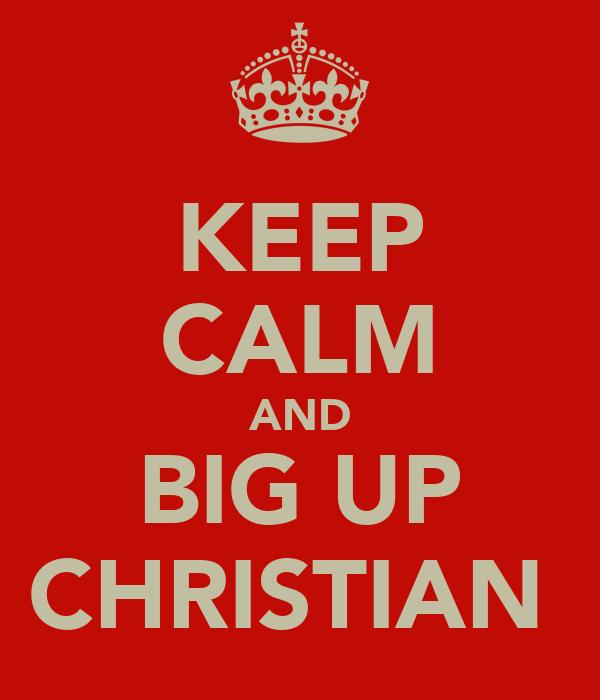 KEEP CALM AND BIG UP CHRISTIAN