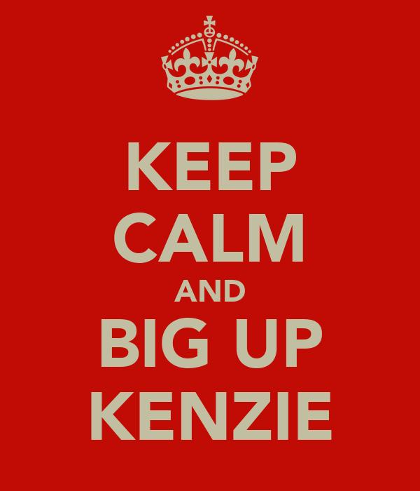 KEEP CALM AND BIG UP KENZIE