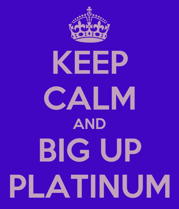 KEEP CALM AND BIG UP PLATINUM