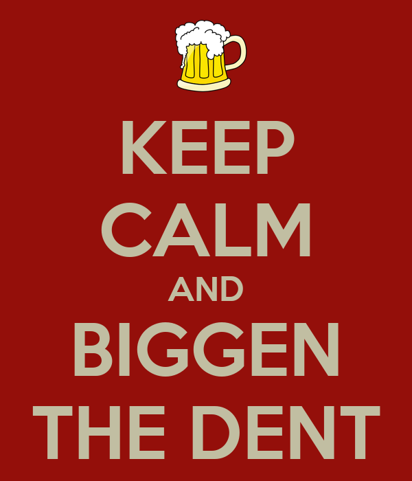 KEEP CALM AND BIGGEN THE DENT