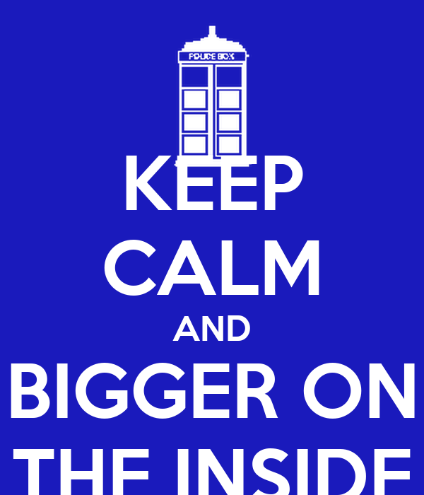KEEP CALM AND BIGGER ON THE INSIDE