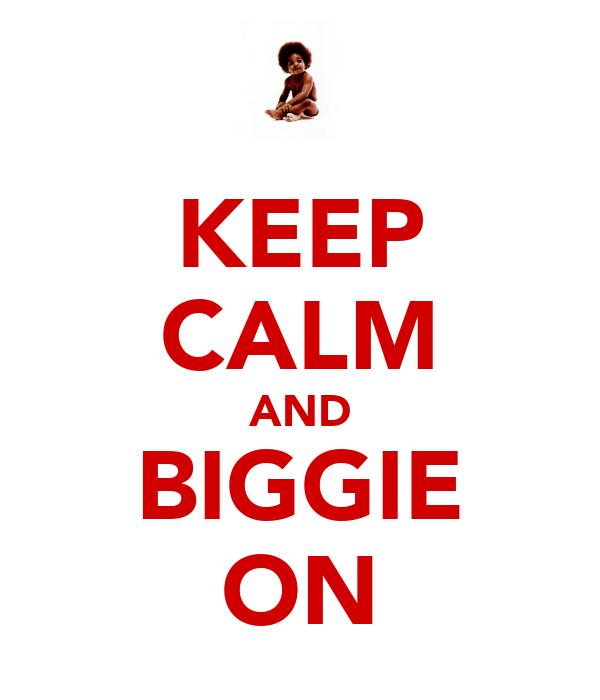 KEEP CALM AND BIGGIE ON
