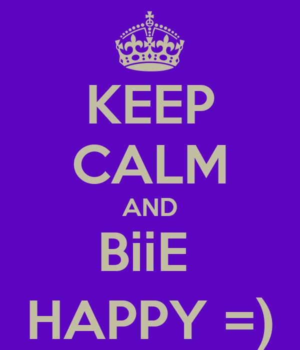 KEEP CALM AND BiiE  HAPPY =)