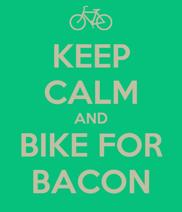 KEEP CALM AND BIKE FOR BACON